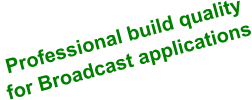 Professional build quality for Broadcast applications